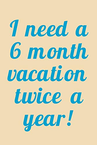 I Need A 6 Month Vacation Twice A Year!: Funny Travel, Holiday And Vacation Saying, Journal Notebook With Lines