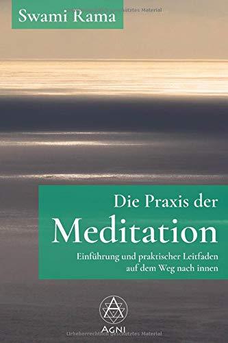 Die Praxis der Meditation: Einführung und praktischer Leitfaden auf dem Weg nach innen