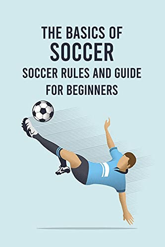 The Basics of Soccer: Soccer Rules and Guide for Beginners: Gifts for...