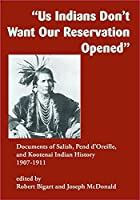 Us Indians Don't Want Our Reservation Opened: Documents of Salish, Pend d'Oreille, and Kootenai Indian History, 1907-1911