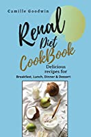 Renal Diet Cookbook: Delicious recipes for: Breakfast, lunch, dinner & dessert. Prevent Kidney problems