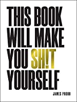This Book Will Make You Shit Yourself: Unexplained Events, Shocking Conspiracy Theories and Unbelievable Truths to Scare the Cr*p Out of You