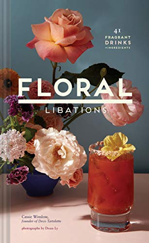Floral Libations: 41 Fragrant Drinks + Ingredients (Flower Cocktails, Non-Alcoholic and Alcoholic Mixed Drinks and Mocktails Recipe Book)