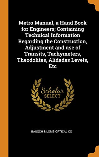 Metro Manual, a Hand Book for Engineers; Containing Technical Information Regarding the Construction, Adjustment and Use of Transits, Tachymeters, The