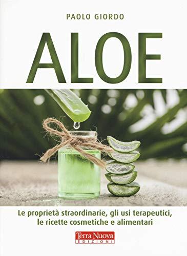 Aloe. Le proprietà straordinarie, gli usi terapeutici, le ricette cosmetiche e alimentari
