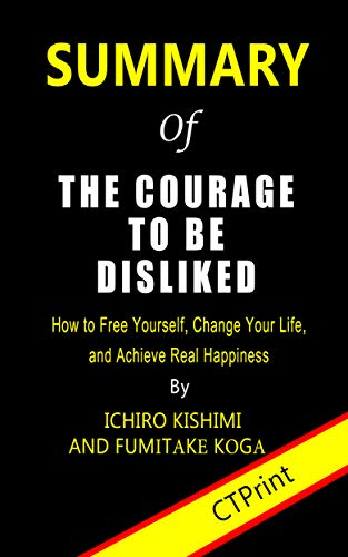 Summary of The Courage to Be Disliked By Ichiro Kishimi and Fumitake Koga | How to Free Yourself, Change Your Life, and Achieve Real Happiness (English Edition)