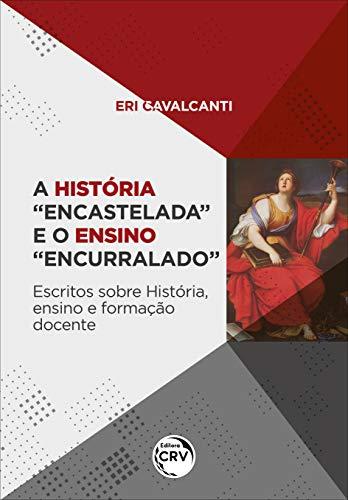 """A história """"encastelada"""" e o ensino """"encurralado"""": escritos sobre história, ensino e formação docente"""