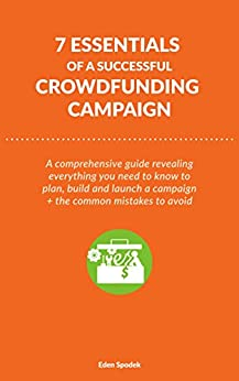 7 Essentials of a Successful Crowdfunding Campaign: A comprehensive guide revealing everything you need to know to plan, build and launch a campaign + the common mistakes to avoid. by [Eden Spodek]