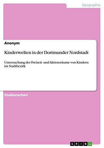 Kinderwelten in der Dortmunder Nordstadt: Untersuchung der Freizeit- und Aktionsräume von Kindern im Stadtbezirk