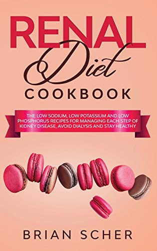Renal Diet Cookbook: The Low 'Sodium, Potassium, Phosphorous' Recipes for Manage Each Step Of Kidney Disease, Avoid Dialysis and Stay Healthy
