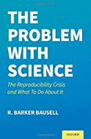 The Problem With Science: The Reproducibility Crisis and What to Do About It
