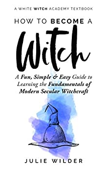 How To Become A Witch  A Fun Simple and Easy Guide to Learning the Fundamentals of Modern Secular Witchcraft  White Witch Academy Textbook Book 2