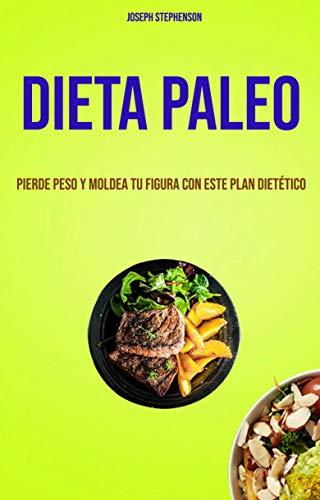 Dieta Paleo: Pierde Peso Y Moldea Tu Figura Con Este Plan Dietético