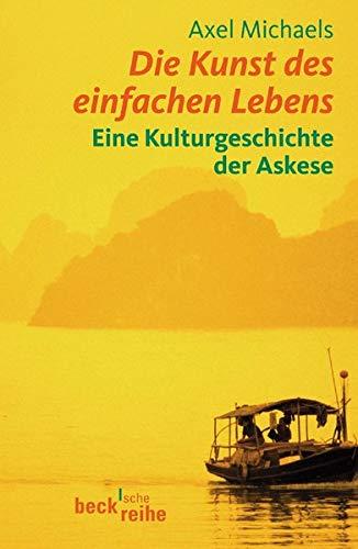 Die Kunst des einfachen Lebens: Eine Kulturgeschichte der Askese
