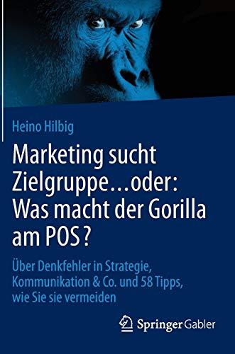 Marketing sucht Zielgruppe … oder: Was macht der Gorilla am POS?: Über Denkfehler in Strategie, Kommunikation & Co. und 58 Tipps, wie Sie sie vermeiden