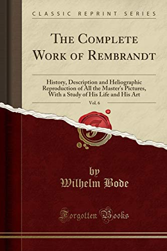 The Complete Work of Rembrandt, Vol. 6: History, Description and Heliographic Reproduction of All the Master's Pictures, With a Study of His Life and His Art (Classic Reprint)
