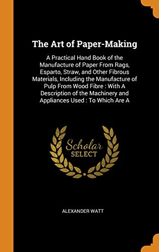 The Art of Paper-Making: A Practical Hand Book of the Manufacture of Paper From Rags, Esparto, Straw, and Other Fibrous Materials, Including the ... and Appliances Used : To Which Are A