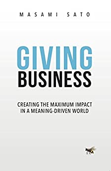 Giving Business: Creating Maximum Impact in a Meaning-Driven World by [Masami Sato]