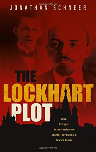 The Lockhart Plot: Love, Betrayal, Assassination and Counter-Revolution in Lenin's Russia