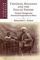 Colonial Buganda and the End of Empire: Political Thought and Historical Imagination in Africa (African Studies, Series Number 138)