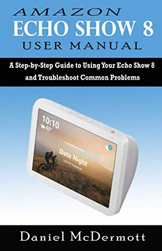 AMAZON ECHO SHOW 8 USER MANUAL: A Step-by-Step Guide to Using Your Echo Show 8 and Troubleshoot Common Problems