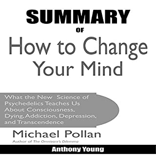 Summary of How to Change Your Mind by Michael Pollan     What the New Science of Psychedelics Teaches Us About Consciousness, Dying, Addiction, Depression, and Transcendence              By:                                                                                                                                 OneHour Reads,                                                                                        Anthony Young                               Narrated by:                                                                                                                                 Cathi Colas                      Length: 1 hr and 24 mins     34 ratings     Overall 4.3