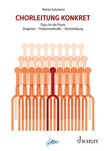 Chorleitung konkret: Dirigieren - Probenmethodik - Stimmbildung. Tipps für die Praxis