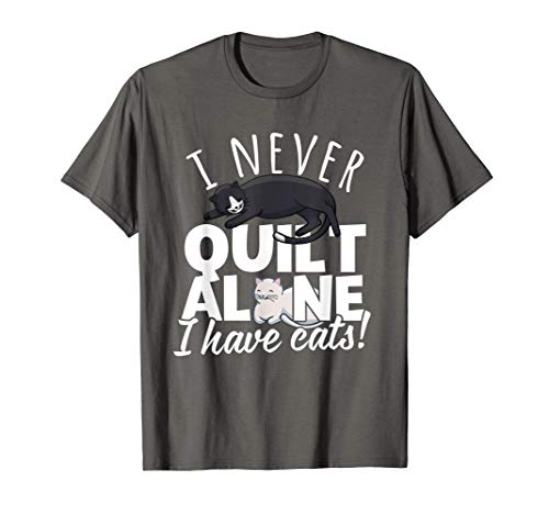 I Never Quilt Alone I Have Cats! Quilters & Sewers Fun Meme T-Shirt