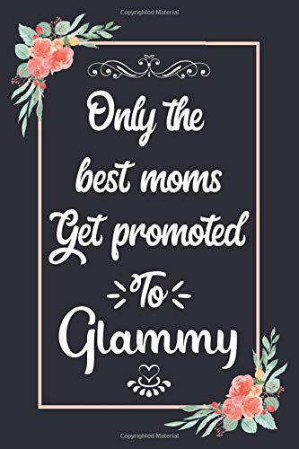 Only The Best Moms Get Promoted To Glammy: Pretty Gift for Glammy from Grandchildren: Perfect Gift for Glammy's Birthday, Mothers Day, Christmas or any Occasions