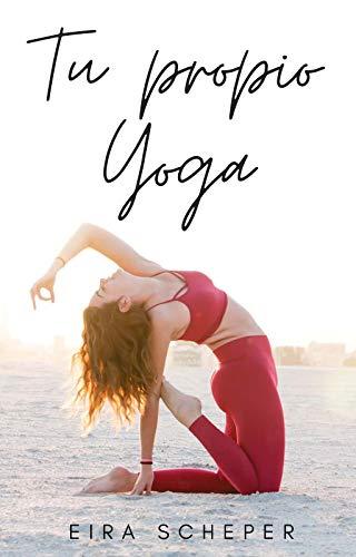 Tu Propio Yoga: Encuentra tu yoga y cambia tu vida.
