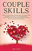 Couples Skills: How to Create Deeper Relationships For Couples and Strengthen Intimacy In Their Relationships. Advice About How To Make The Relationship And Communication More Effective