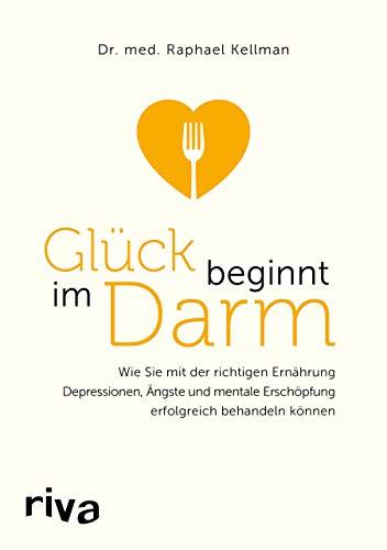 Glück beginnt im Darm: Wie Sie mit der richtigen Ernährung Depressionen, Ängste und mentale Erschöpfung erfolgreich behandeln können