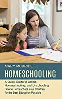 Homeschooling: A Quick Guide to Online, Homeschooling, and Unschooling (How to Homeschool Your Children for the Best Education Possible)