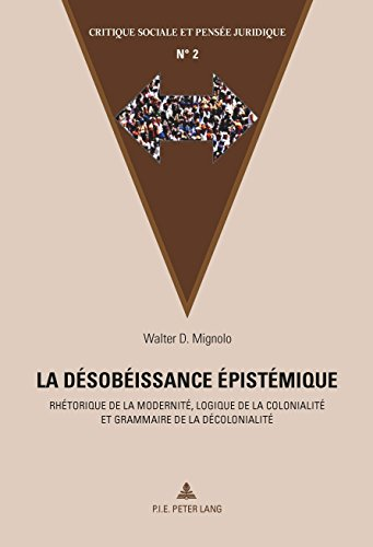 La désobéissance épistémique: Rhétorique de la modernité, logique de la colonialité et grammaire de la décolonialité (Critique sociale et pensée juridique t. 2) (French Edition)