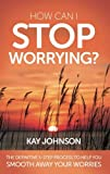 How Can I Stop Worrying? The Definitive 5-Step Process To Help You Smooth Away Your Worries