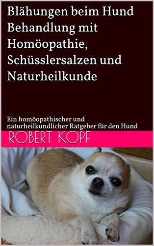 Blähungen beim Hund - Behandlung mit Homöopathie, Schüsslersalzen und Naturheilkunde: Ein homöopathischer und naturheilkundlicher Ratgeber für den Hund