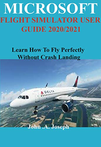 MICROSOFT FLIGHT SIMULATOR USER GUIDE 2020/2021: Learn How To Fly Perfectly Without Crash Landing (English Edition)