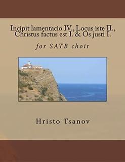 Incipit Lamentacio IV., Locus Iste II., Christus Factus Est I. & OS Justi I.: For Satb Choir