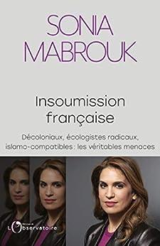Insoumission française. Décoloniaux, écologistes radicaux, islamo-compatibles… : les véritables menaces par [Sonia Mabrouk]