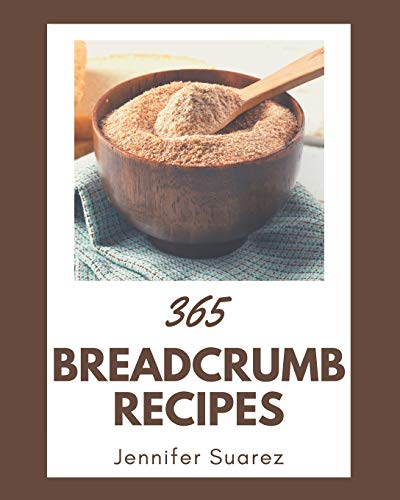 365 Breadcrumb Recipes: A Breadcrumb Cookbook to Fall In Love With