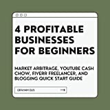 4 PROFITABLE BUSINESSES FOR BEGINNERS: Market Arbitrage, YouTube Cash Cow, Fiverr Freelancer, and Blogging Quick Start Guide (English Edition)