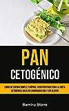 Pan Cetogénico: Libro de cocina simple y rápido, paso por paso para la dieta cetogénica baja en carbohidratos y sin gluten