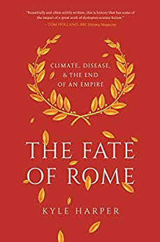 The Fate of Rome: Climate, Disease, and the End of an Empire (The Princeton History of the Ancient World Book 2) by [Kyle Harper]