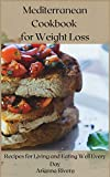 Mediterranean Cookbook for Weight Loss: Recipes for Living and Eating Well Every Day