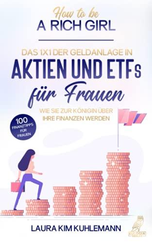 How to be a rich girl: Das 1x1 der Geldanlage in Aktien und ETFs für Frauen – Wie Sie zur Königin über Ihre Finanzen werden - 100 Finanztipps für ... Sie zur Königin u¨ber Ihre Finanzen werden