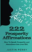 222 Prosperity Affirmations: : How To Speak Prosperity and Abundance into your life!