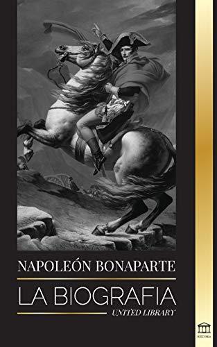 Napoleon Bonaparte: La biografa - La vida del emperador francs en la sombra y el hombre detrs del mito (Historia)