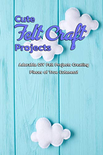 Cute Felt Craft Projects: Adorable DIY Felt Projects Creating Pieces of True Cuteness!: Cute Projects to Felt with Step-By-Step Instructions Book (English Edition)
