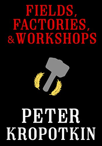 Fields, Factories, and Workshops (The Kropotkin Collection)