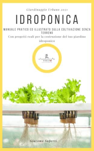 IDROPONICA: Manuale pratico ed illustrato sulla coltivazione senza terreno. Con progetti reali per la costruzione del tuo giardino idroponico.